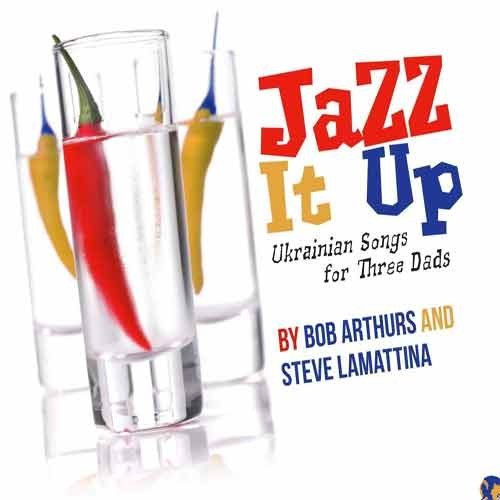 Bob Arthurs / Steve LaMattina - Jazz It Up! Ukrainian Songs for Three Dads