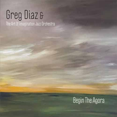 Greg Diaz &The Art Of Imagination Jazz Orchestra - Begin The Agora